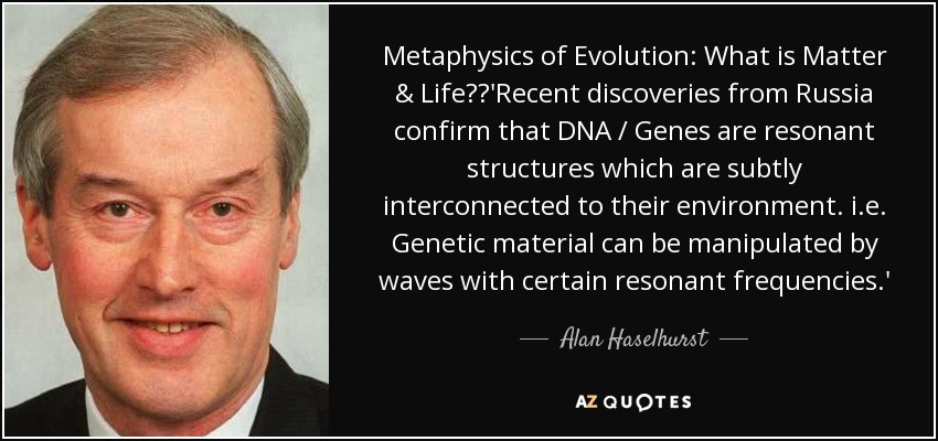 Metaphysics of Evolution: What is Matter & Life?'Recent discoveries from Russia confirm that DNA / Genes are resonant structures which are subtly interconnected to their environment. i.e. Genetic material can be manipulated by waves with certain resonant frequencies.' - Alan Haselhurst