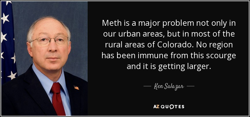 Meth is a major problem not only in our urban areas, but in most of the rural areas of Colorado. No region has been immune from this scourge and it is getting larger. - Ken Salazar