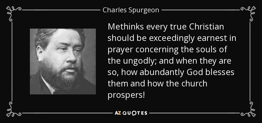 Methinks every true Christian should be exceedingly earnest in prayer concerning the souls of the ungodly; and when they are so, how abundantly God blesses them and how the church prospers! - Charles Spurgeon