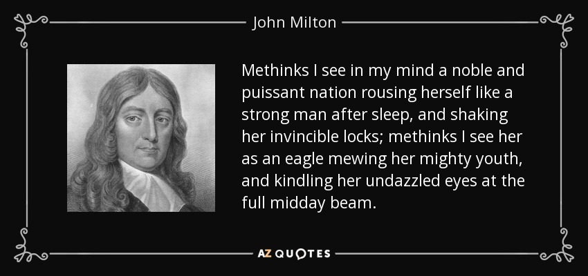 Methinks I see in my mind a noble and puissant nation rousing herself like a strong man after sleep, and shaking her invincible locks; methinks I see her as an eagle mewing her mighty youth, and kindling her undazzled eyes at the full midday beam. - John Milton