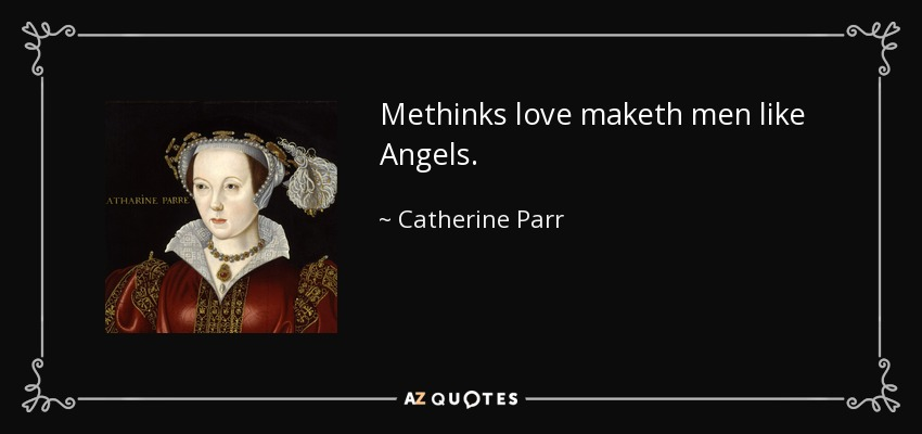 Methinks love maketh men like Angels. - Catherine Parr