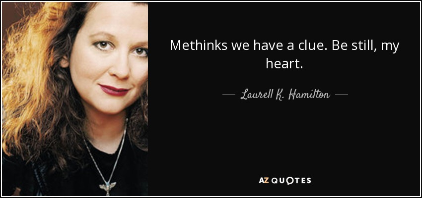 Methinks we have a clue. Be still, my heart. - Laurell K. Hamilton