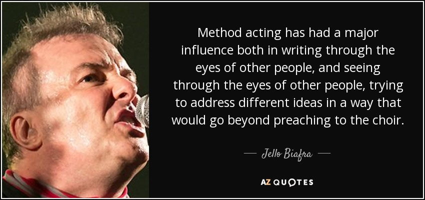 Method acting has had a major influence both in writing through the eyes of other people, and seeing through the eyes of other people, trying to address different ideas in a way that would go beyond preaching to the choir. - Jello Biafra
