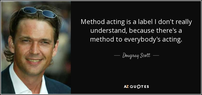 Method acting is a label I don't really understand, because there's a method to everybody's acting. - Dougray Scott