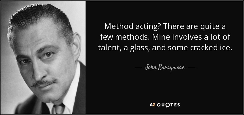 Method acting? There are quite a few methods. Mine involves a lot of talent, a glass, and some cracked ice. - John Barrymore