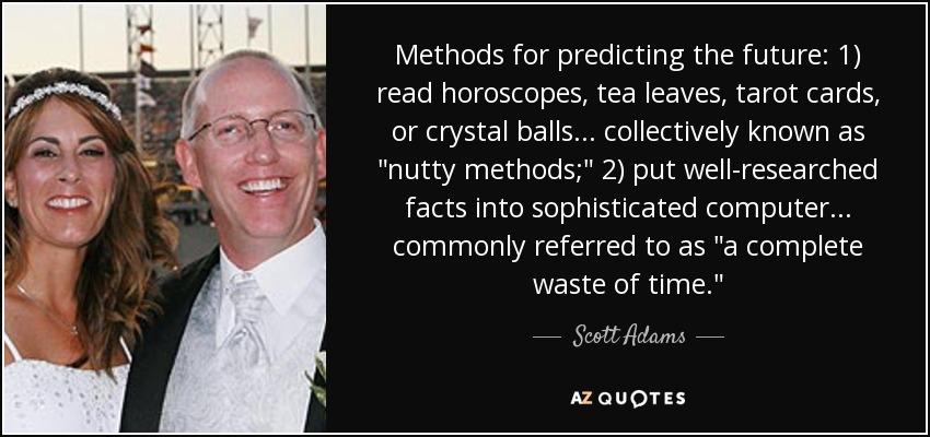 Methods for predicting the future: 1) read horoscopes, tea leaves, tarot cards, or crystal balls . . . collectively known as
