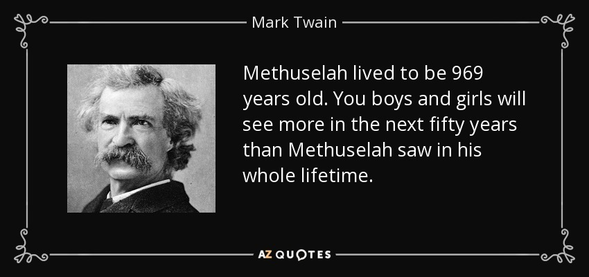 Methuselah lived to be 969 years old . You boys and girls will see more in the next fifty years than Methuselah saw in his whole lifetime. - Mark Twain
