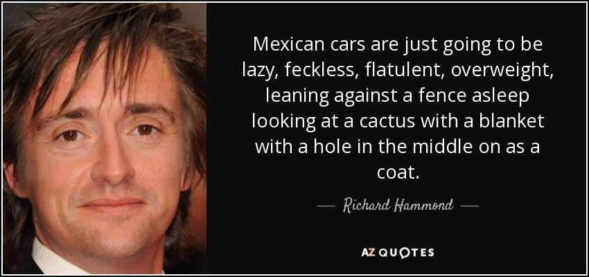 Mexican cars are just going to be lazy, feckless, flatulent, overweight, leaning against a fence asleep looking at a cactus with a blanket with a hole in the middle on as a coat. - Richard Hammond
