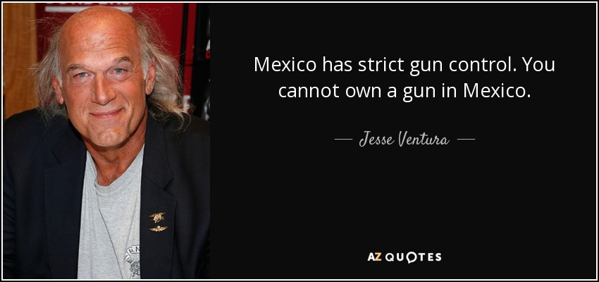 Mexico has strict gun control. You cannot own a gun in Mexico. - Jesse Ventura