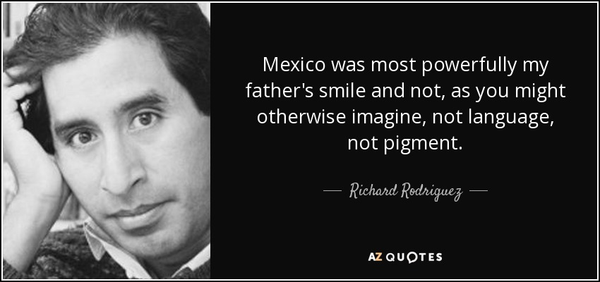 Mexico was most powerfully my father's smile and not, as you might otherwise imagine, not language, not pigment. - Richard Rodriguez