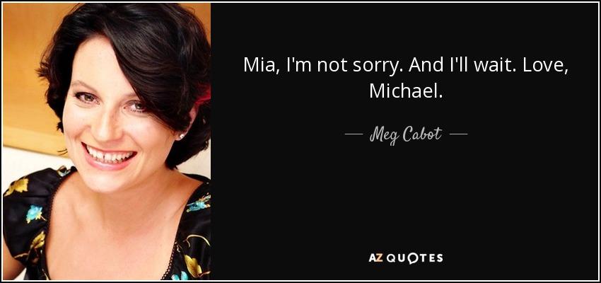 Mia, I'm not sorry. And I'll wait. Love, Michael. - Meg Cabot