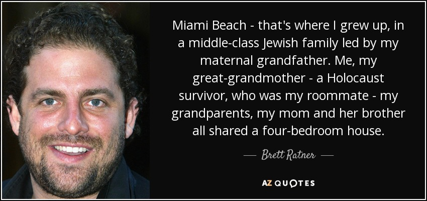 Miami Beach - that's where I grew up, in a middle-class Jewish family led by my maternal grandfather. Me, my great-grandmother - a Holocaust survivor, who was my roommate - my grandparents, my mom and her brother all shared a four-bedroom house. - Brett Ratner
