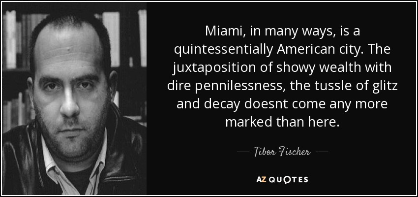 Miami, in many ways, is a quintessentially American city. The juxtaposition of showy wealth with dire pennilessness, the tussle of glitz and decay doesnt come any more marked than here. - Tibor Fischer