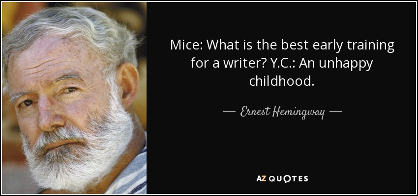 Mice: What is the best early training for a writer? Y.C.: An unhappy childhood. - Ernest Hemingway