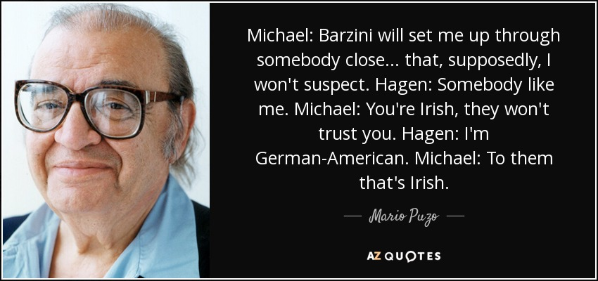 Michael: Barzini will set me up through somebody close... that, supposedly, I won't suspect. Hagen: Somebody like me. Michael: You're Irish, they won't trust you. Hagen: I'm German-American. Michael: To them that's Irish. - Mario Puzo