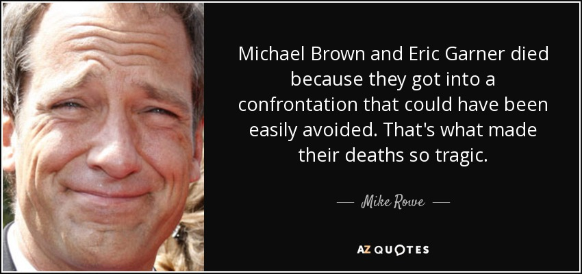 Michael Brown and Eric Garner died because they got into a confrontation that could have been easily avoided. That's what made their deaths so tragic. - Mike Rowe