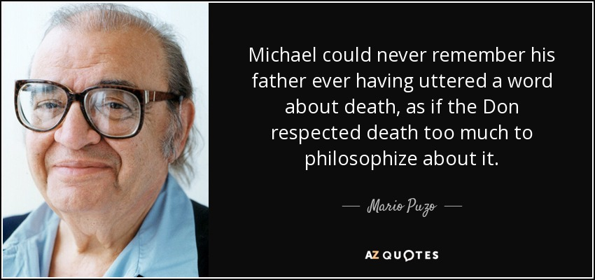 Michael could never remember his father ever having uttered a word about death, as if the Don respected death too much to philosophize about it. - Mario Puzo