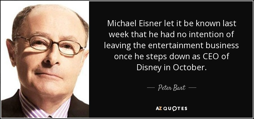 Michael Eisner let it be known last week that he had no intention of leaving the entertainment business once he steps down as CEO of Disney in October. - Peter Bart