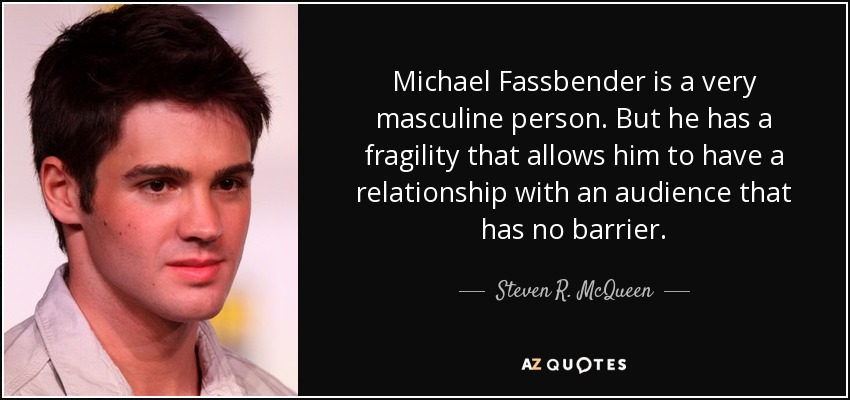 Michael Fassbender is a very masculine person. But he has a fragility that allows him to have a relationship with an audience that has no barrier. - Steven R. McQueen