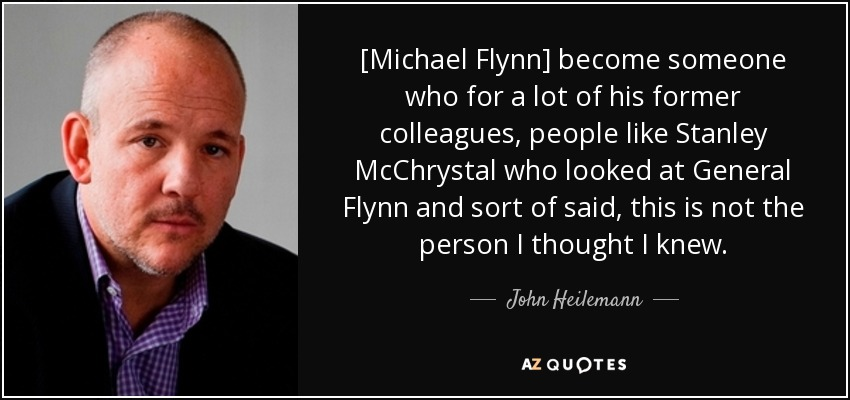 [Michael Flynn] become someone who for a lot of his former colleagues, people like Stanley McChrystal who looked at General Flynn and sort of said, this is not the person I thought I knew. - John Heilemann