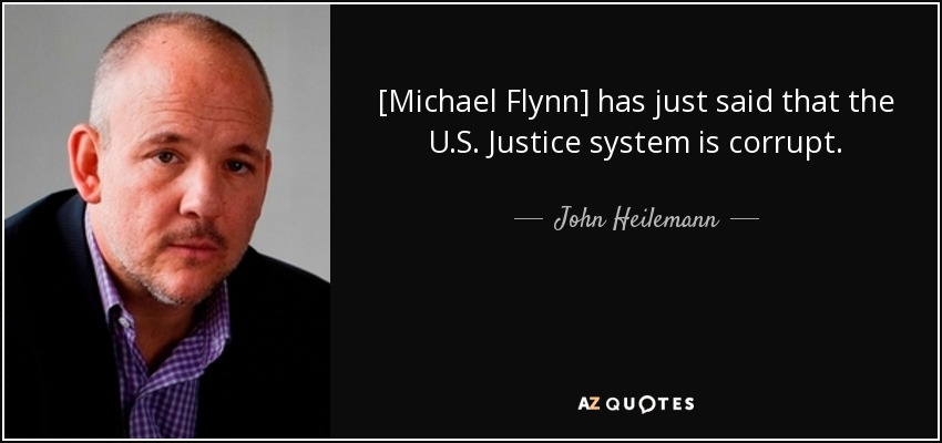 [Michael Flynn] has just said that the U.S. Justice system is corrupt. - John Heilemann
