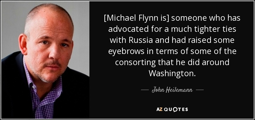 [Michael Flynn is] someone who has advocated for a much tighter ties with Russia and had raised some eyebrows in terms of some of the consorting that he did around Washington. - John Heilemann