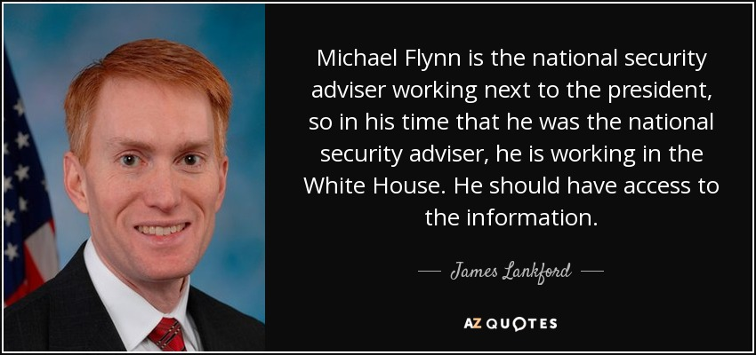 Michael Flynn is the national security adviser working next to the president, so in his time that he was the national security adviser, he is working in the White House. He should have access to the information. - James Lankford