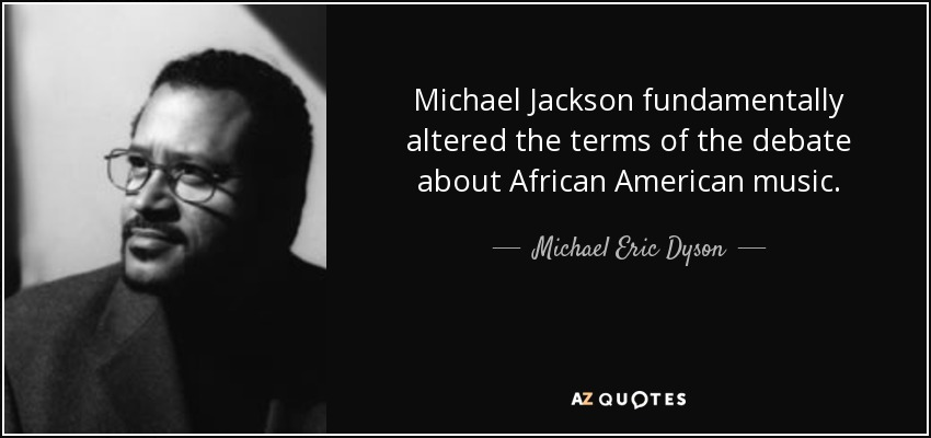 Michael Jackson fundamentally altered the terms of the debate about African American music. - Michael Eric Dyson
