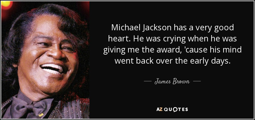 Michael Jackson has a very good heart. He was crying when he was giving me the award, 'cause his mind went back over the early days. - James Brown