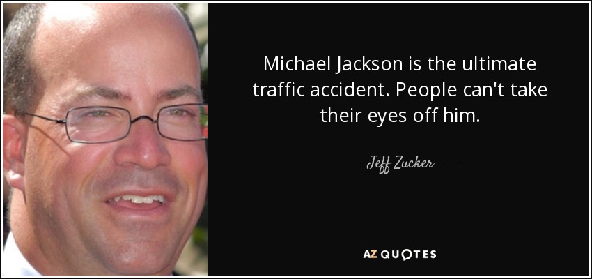 Michael Jackson is the ultimate traffic accident. People can't take their eyes off him. - Jeff Zucker