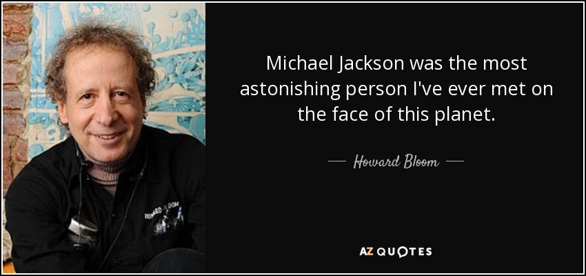 http://www.azquotes.com/picture-quotes/quote-michael-jackson-was-the-most-astonishing-person-i-ve-ever-met-on-the-face-of-this-planet-howard-bloom-74-84-28.jpg