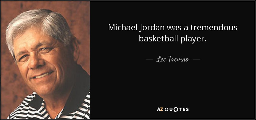 Michael Jordan was a tremendous basketball player. - Lee Trevino