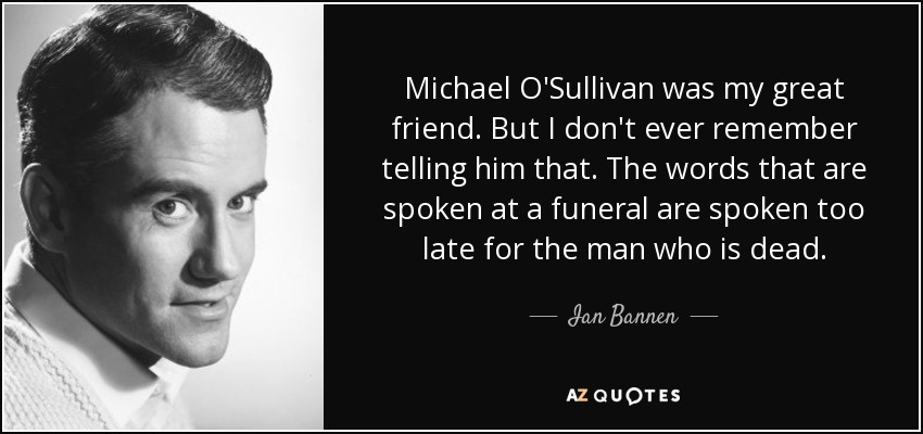 Michael O'Sullivan was my great friend. But I don't ever remember telling him that. The words that are spoken at a funeral are spoken too late for the man who is dead. - Ian Bannen