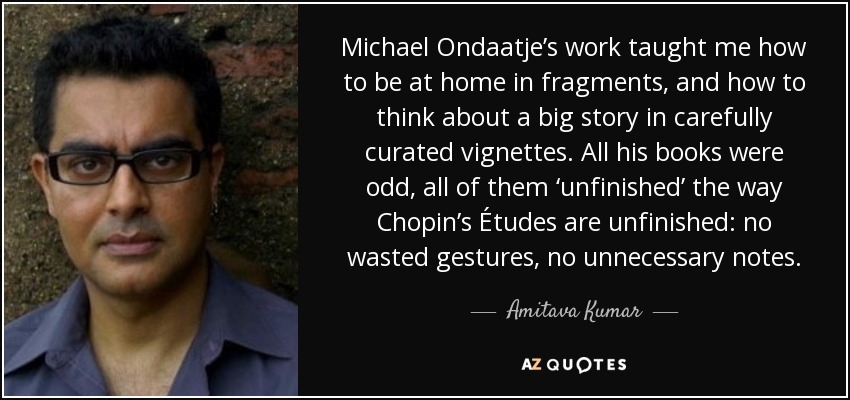 Michael Ondaatje's work taught me how to be at home in fragments, and how to think about a big story in carefully curated vignettes. All his books were odd, all of them 'unfinished' the way Chopin's Études are unfinished: no wasted gestures, no unnecessary notes. - Amitava Kumar