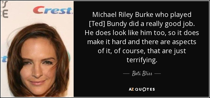 Michael Riley Burke who played [Ted] Bundy did a really good job. He does look like him too, so it does make it hard and there are aspects of it, of course, that are just terrifying. - Boti Bliss