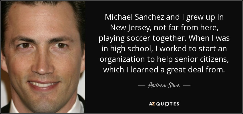 Michael Sanchez and I grew up in New Jersey, not far from here, playing soccer together. When I was in high school, I worked to start an organization to help senior citizens, which I learned a great deal from. - Andrew Shue