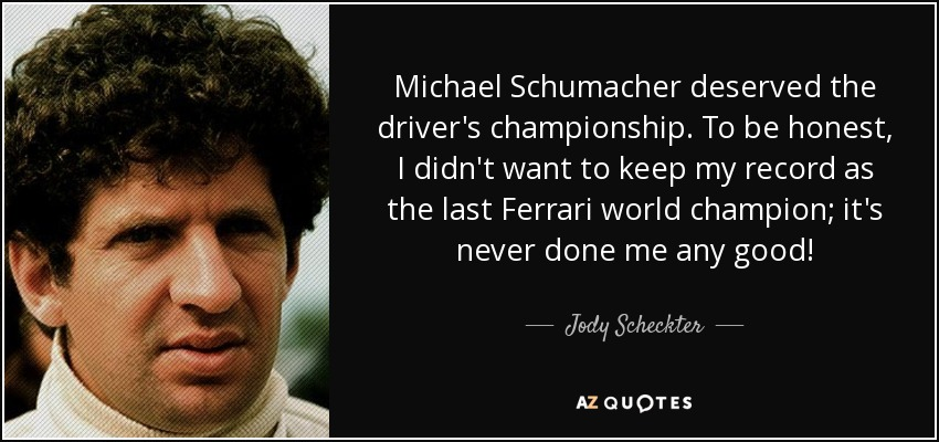 Michael Schumacher deserved the driver's championship. To be honest, I didn't want to keep my record as the last Ferrari world champion; it's never done me any good! - Jody Scheckter