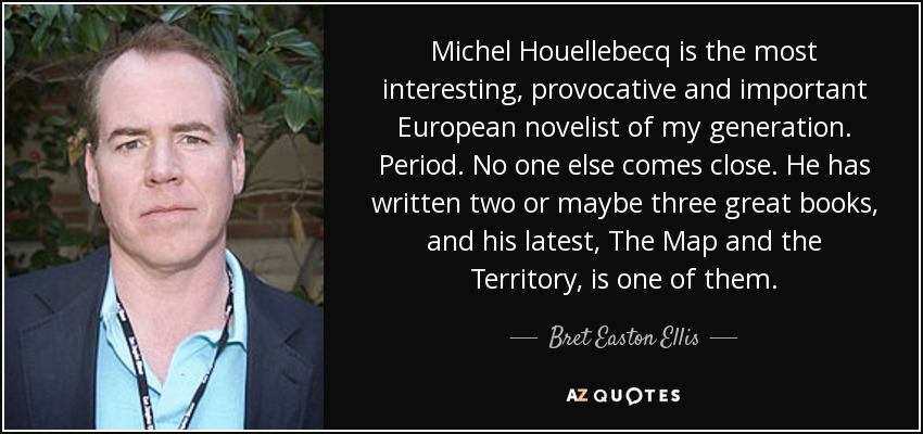 Michel Houellebecq is the most interesting, provocative and important European novelist of my generation. Period. No one else comes close. He has written two or maybe three great books, and his latest, The Map and the Territory, is one of them. - Bret Easton Ellis