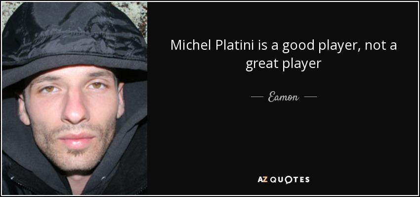 Michel Platini is a good player, not a great player - Eamon