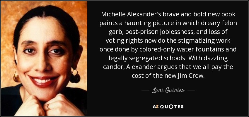 Michelle Alexander's brave and bold new book paints a haunting picture in which dreary felon garb, post-prison joblessness, and loss of voting rights now do the stigmatizing work once done by colored-only water fountains and legally segregated schools. With dazzling candor, Alexander argues that we all pay the cost of the new Jim Crow. - Lani Guinier