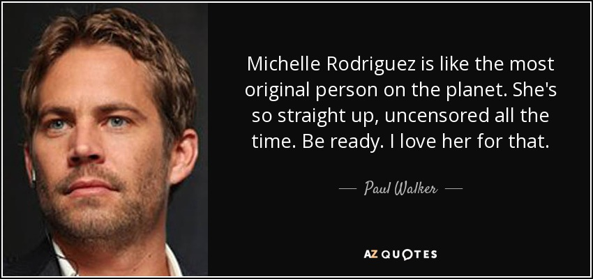 Quotes From Fast And Furious Paul Walker Quotesgram: Paul Walker Quote: Michelle Rodriguez Is Like The Most