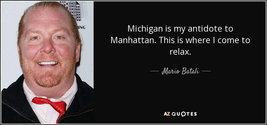 Michigan is my antidote to Manhattan. This is where I come to relax. - Mario Batali