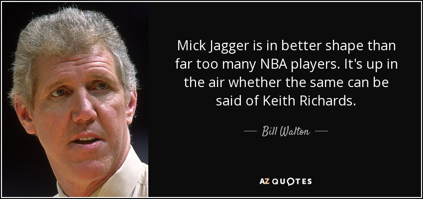 Mick Jagger is in better shape than far too many NBA players. It's up in the air whether the same can be said of Keith Richards. - Bill Walton