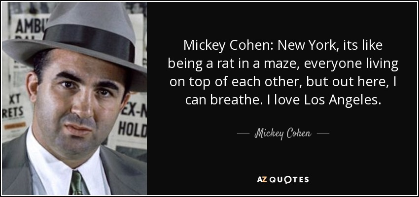 Mickey Cohen: New York, its like being a rat in a maze, everyone living on top of each other, but out here, I can breathe. I love Los Angeles. - Mickey Cohen