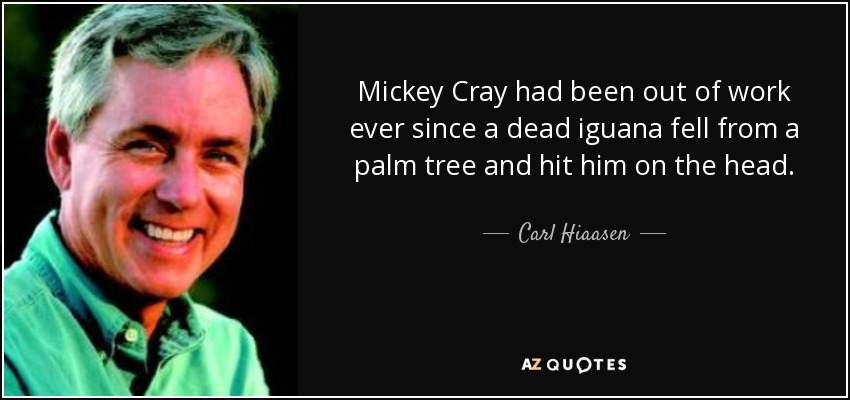 Mickey Cray had been out of work ever since a dead iguana fell from a palm tree and hit him on the head. - Carl Hiaasen