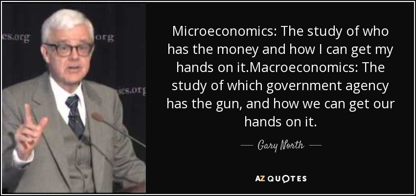 Microeconomics: The study of who has the money and how I can get my hands on it.Macroeconomics: The study of which government agency has the gun, and how we can get our hands on it. - Gary North