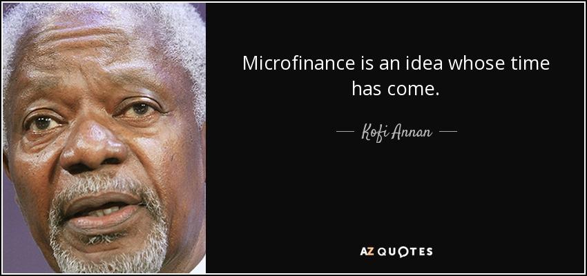 Microfinance is an idea whose time has come. - Kofi Annan