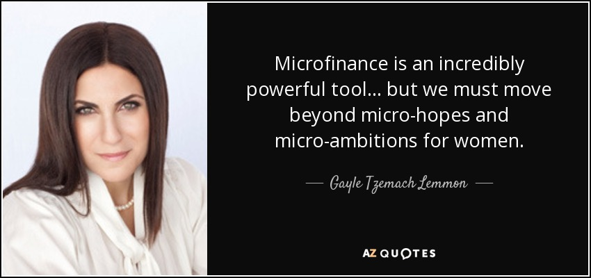 Microfinance is an incredibly powerful tool ... but we must move beyond micro-hopes and micro-ambitions for women. - Gayle Tzemach Lemmon