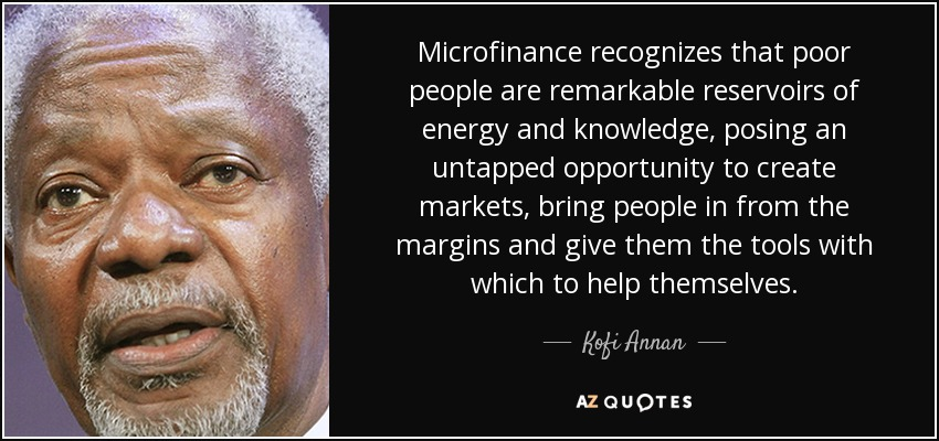 Microfinance recognizes that poor people are remarkable reservoirs of energy and knowledge, posing an untapped opportunity to create markets, bring people in from the margins and give them the tools with which to help themselves. - Kofi Annan