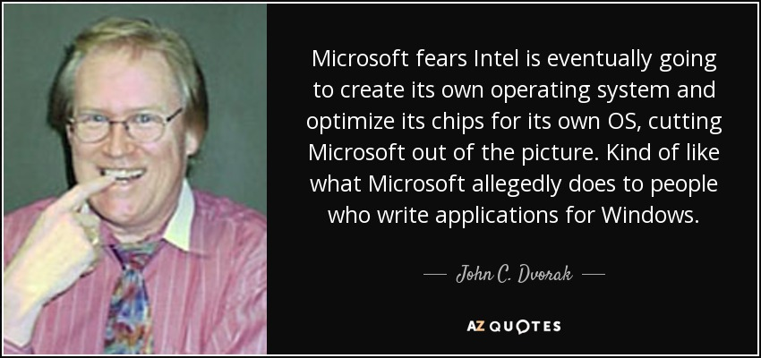 Microsoft fears Intel is eventually going to create its own operating system and optimize its chips for its own OS, cutting Microsoft out of the picture. Kind of like what Microsoft allegedly does to people who write applications for Windows. - John C. Dvorak